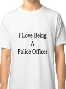 I Love Being A Police Officer  Classic T-Shirt