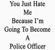 You Just Hate Me Because I'm Going To Become A Police Officer  by supernova23