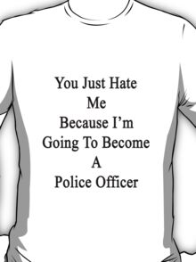 You Just Hate Me Because I'm Going To Become A Police Officer  T-Shirt
