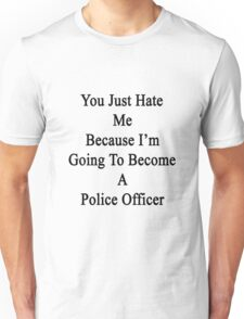 You Just Hate Me Because I'm Going To Become A Police Officer  Unisex T-Shirt