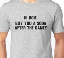 Hi Ogie. Buy you a soda after the game? Unisex T-Shirt