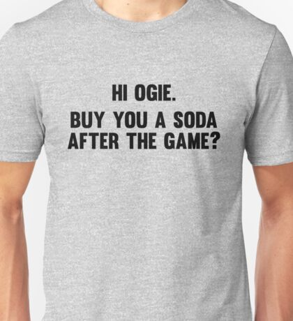 Hi Ogie. Buy you a soda after the game? Unisex T-Shirt