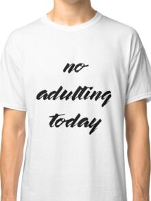 No Adulting Today Classic T-Shirt