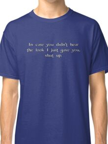 in case you didn't hear the look i just gave you, shut up. Classic T-Shirt
