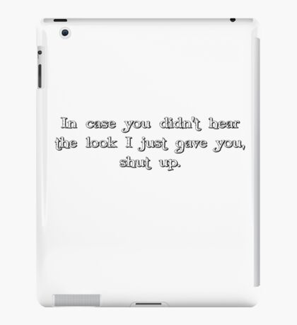 in case you didn't hear the look i just gave you, shut up. iPad Case/Skin