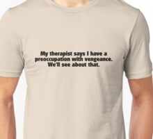 My therapist says i have a preoccupation with vengeance. We'll see about that.  Unisex T-Shirt