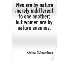 Men are by nature merely indifferent to one another; but women are by nature enemies. Poster