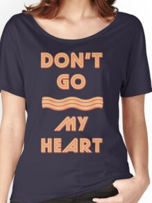 Dont Go Bacon My Heart - Funny & Retro Parody T Shirt Women's Relaxed Fit T-Shirt
