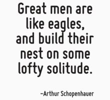 Great men are like eagles, and build their nest on some lofty solitude. by Quotr