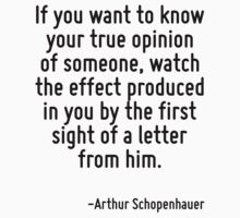 If you want to know your true opinion of someone, watch the effect produced in you by the first sight of a letter from him. by Quotr