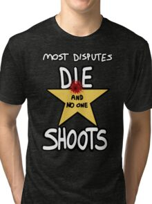 Most Disputes Die and No One Shoots Tri-blend T-Shirt