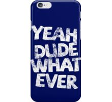 YEAH DUDE WHAT EVER iPhone Case/Skin