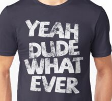 YEAH DUDE WHAT EVER Unisex T-Shirt