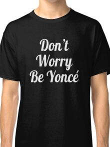 Beyonce Don't Worry Be Yonce Classic T-Shirt