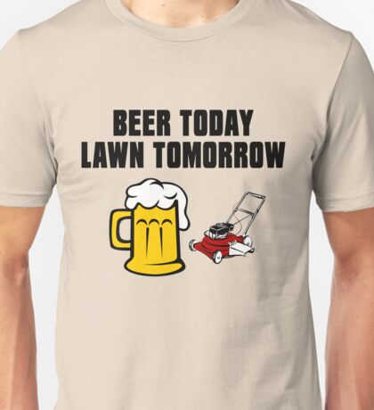 Beer Today, Lawn Tomorrow Unisex T-Shirt