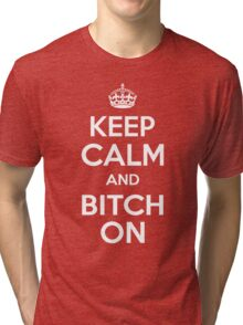 Keep Calm and Bitch On Tri-blend T-Shirt