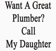 Want A Great Plumber? Call My Daughter  by supernova23