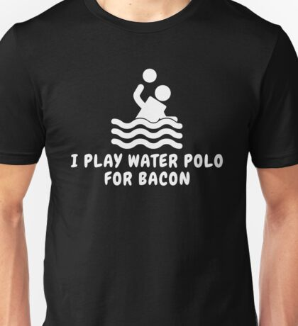 I Play Water Polo For Bacon Unisex T-Shirt