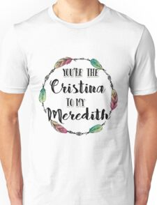 You are the Cristina to my Meredith T shirt  Unisex T-Shirt