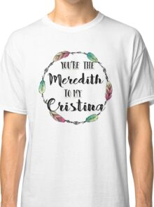You are the Meredith to my Cristina T shirt  Classic T-Shirt