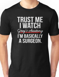 Trust me I watch Grey's Anatomy, I'm basically a Surgeon T shirt Unisex T-Shirt