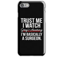 Trust me I watch Grey's Anatomy, I'm basically a Surgeon T shirt iPhone Case/Skin