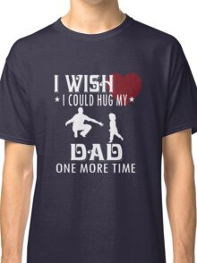 I wish i could hug my dad one more time Classic T-Shirt