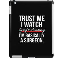 Trust me I watch Grey's Anatomy, I'm basically a Surgeon T shirt iPad Case/Skin