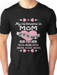 My nickname is Mom but my full name is mom mom mom Unisex T-Shirt