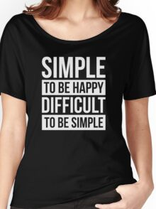 SIMPLE TO BE HAPPY DIFFICULT TO BE SIMPLE Women's Relaxed Fit T-Shirt