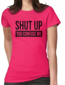 SHUT UP YOU CONFUSE ME Womens Fitted T-Shirt