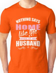 Nothing says home like the arms of my husband Unisex T-Shirt