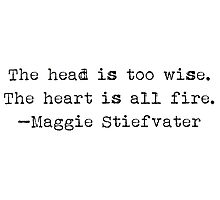 """""""The head is too wise. The heart is all fire."""" -Maggie Stiefvater Photographic Print"""