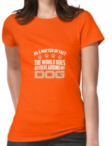 As A Matter Of Fact The World Does Revolve Around My Dog Womens Fitted T-Shirt