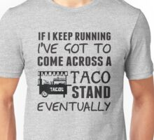 If I keep running I've got to come across a taco stand eventually Unisex T-Shirt
