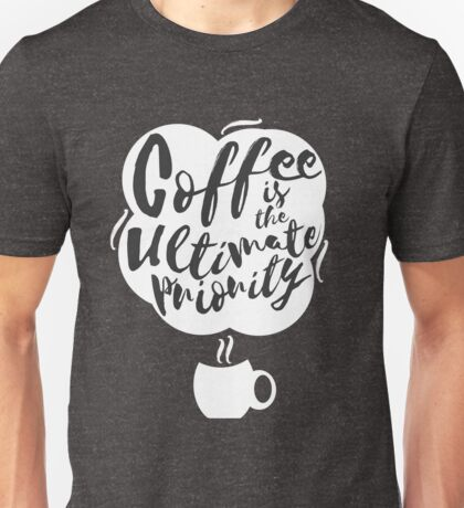 Coffee is the Ultimate Priority (Black) Unisex T-Shirt