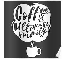 Coffee is the Ultimate Priority (Black) Poster