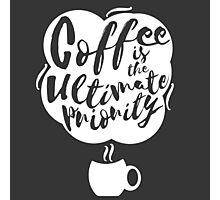 Coffee is the Ultimate Priority (Black) Photographic Print