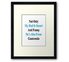 Not Only My Dad Is Smart And Funny He's Also From Guatemala  Framed Print
