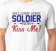 Military Welcome Home Soldier Now Kiss Me Army Marines Air Force Coast Guard  Navy Sailor USMC Wife Husband Boyfriend Girlfriend Love Armed Services America Deployed Deployment War Veteran Unisex T-Shirt
