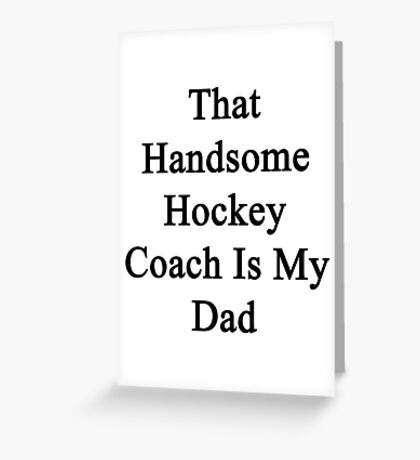 That Handsome Hockey Coach Is My Dad  Greeting Card