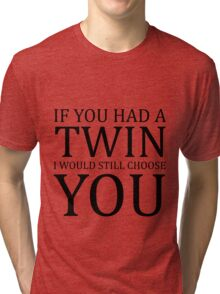 If you had a twin I would still choose you Tri-blend T-Shirt