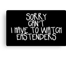 Sorry Can't I Have to Watch Eastenders Canvas Print