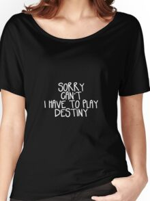 Sorry Can't I Have to Play Destiny Women's Relaxed Fit T-Shirt