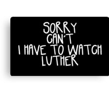 Sorry Can't I Have to Watch Luther Canvas Print