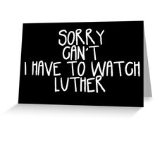 Sorry Can't I Have to Watch Luther Greeting Card
