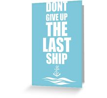 Dont Give Up The Last Ship Greeting Card