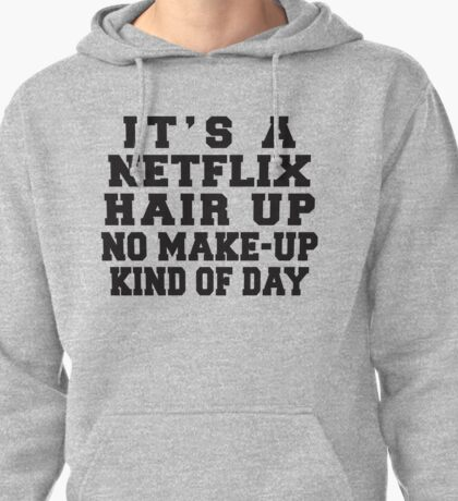 It's A Netflix, Hair Up, No Make-Up Kind Of Day Pullover Hoodie