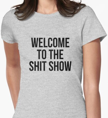 welcome to the shit show Womens Fitted T-Shirt