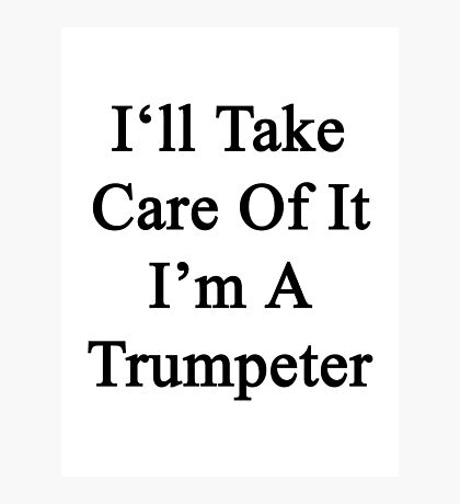 I'll Take Care Of It I'm A Trumpeter  Photographic Print